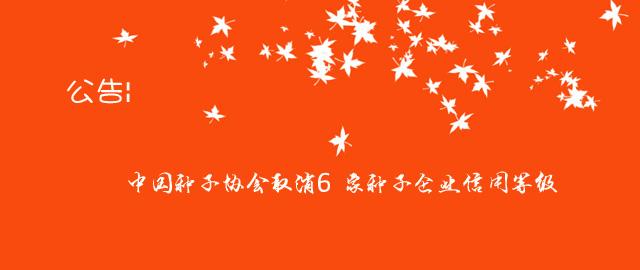 公告|中国种子协会取消6家种子企业信用等级