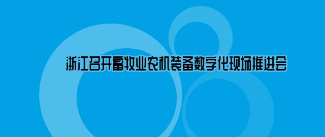 浙江召开畜牧业农机装备数字化现场推进会