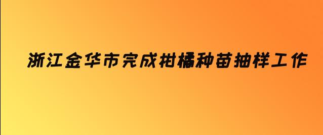 浙江金华市完成柑橘种苗抽样工作
