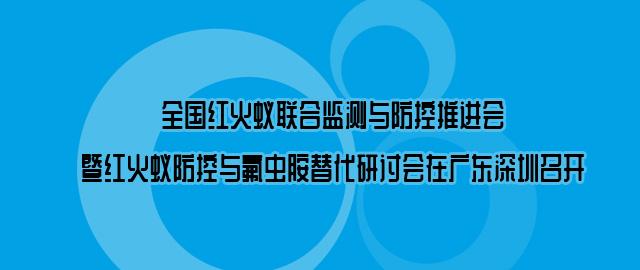 全国红火蚁联合监测与防控推进会暨红火蚁防控与氟虫胺替代研讨会在广东深圳召开