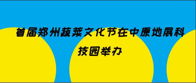 首届郑州蔬菜文化节在中原地展科技园举办