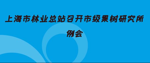 上海市林业总站召开市级果树研究所例会