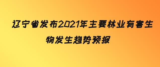 辽宁省发布2021年主要林业有害生物发生趋势预报