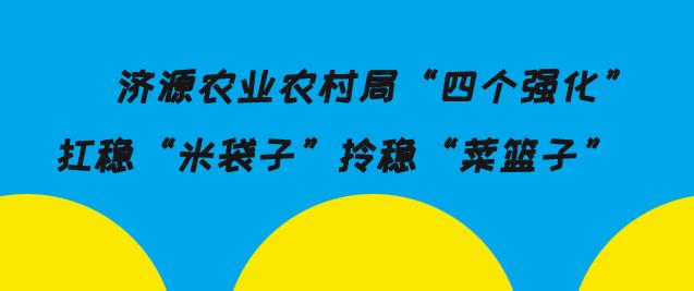 湖南济源农业农村局四个强化扛稳米袋子拎稳菜篮子