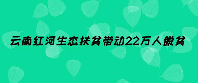 云南红河生态扶贫带动22万人脱贫