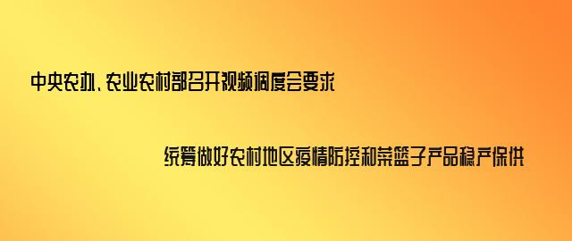 中央农办、农业农村部召开视频调度会要求统筹做好农村地区疫情防控和菜篮子产品稳产保供