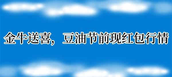 【獨家】金牛送喜,豆油節前現紅包行情