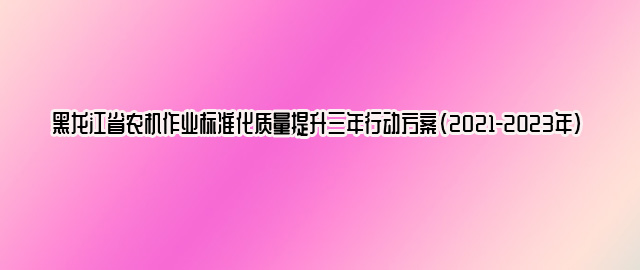 黑龙江省农机作业标准化质量提升三年行动方案(2021-2023年)