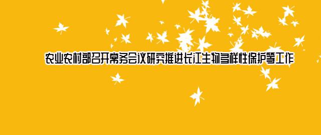 农业农村部召开常务会议研究推进长江生物多样性保护等工作
