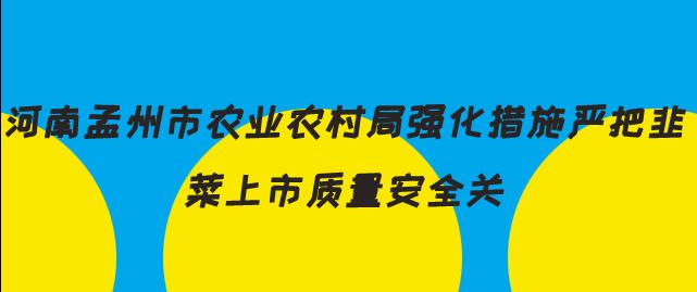河南孟州市农业农村局强化措施严把韭菜上市质量安全关