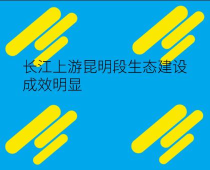 长江上游昆明段生态建设成效明显