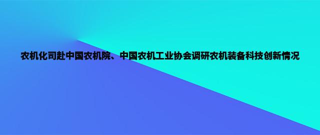 农机化司赴中国农机院、中国农机工业协会调研农机装备科技创新情况