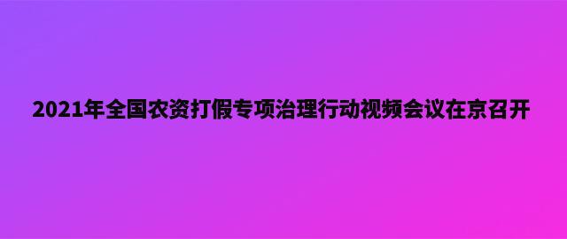 2021年全国农资打假专项治理行动视频会议在京召开