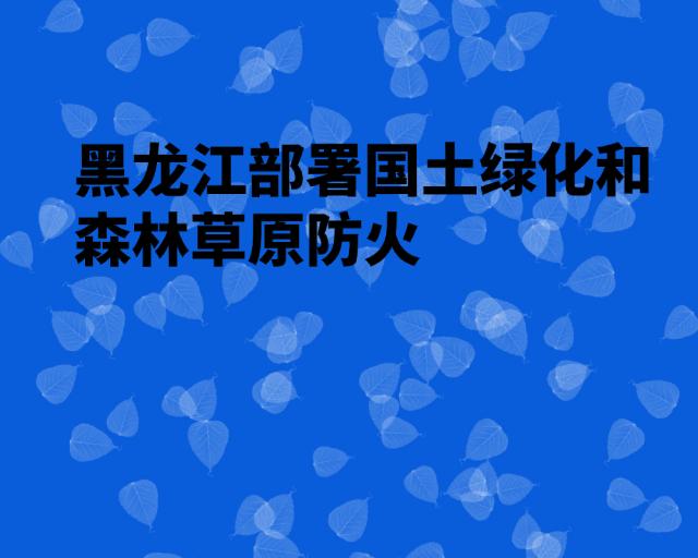 黑龙江部署国土绿化和森林草原防火