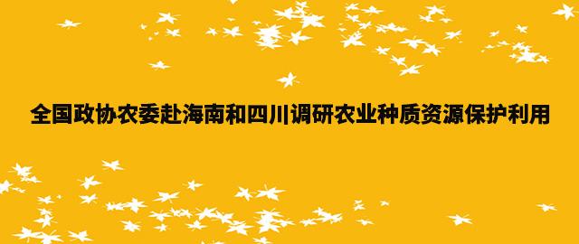 全国政协农委赴海南和四川调研农业种质资源保护利用