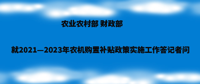 农业农村部 财政部就2021—2023年农机购置补贴政策实施工作答记者问