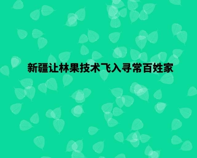 新疆让林果鸿运国际会员手机登录飞入寻常百姓家