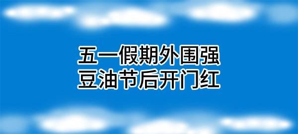 【独家】五一假期外围强,豆油节后开门红
