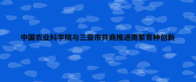中国农业科学院与三亚市共商推进南繁育种创新