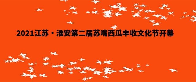 2021江苏•淮安第二届苏嘴西瓜丰收文化节开幕