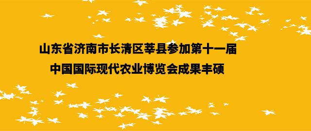山东省济南市长清区莘县参加第十一届中国国际现代农业博览会成果丰硕