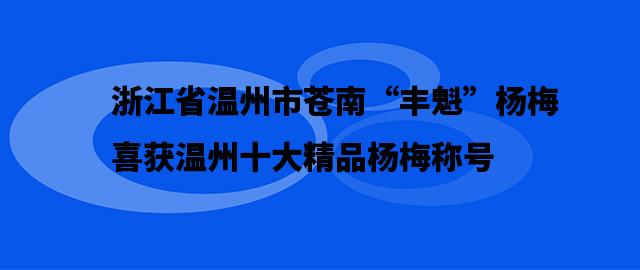 """浙江省温州市苍南""""丰魁""""杨梅喜获温州十大精品杨梅称号"""