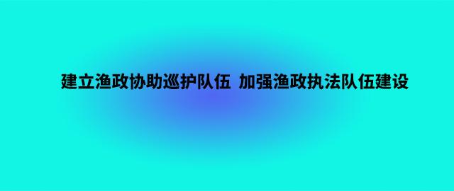 农业农村部: 建立渔政协助巡护队伍  加强渔政执法队伍建设