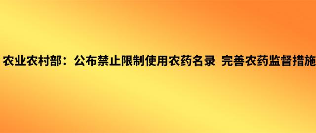 农业农村部:公布禁止限制使用农药名录  完善农药监督措施