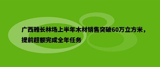 广西雅长林场上半年木材销售突破60万立方米,提前超额完成全年任务