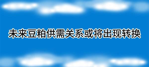 【独家】未来豆粕供需关系或将出现转换