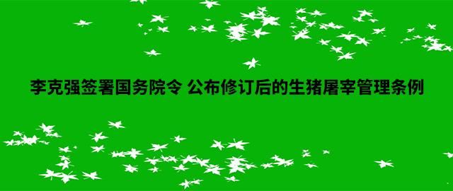 李克强签署国务院令 公布修订后的生猪屠宰管理条例