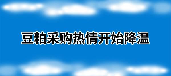 【独家】豆粕采购热情开始降温