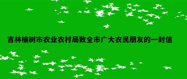 吉林榆树市农业农村局致全市广大农民朋友的一封信