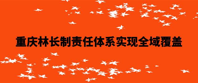 重庆林长制责任体系实现全域覆盖