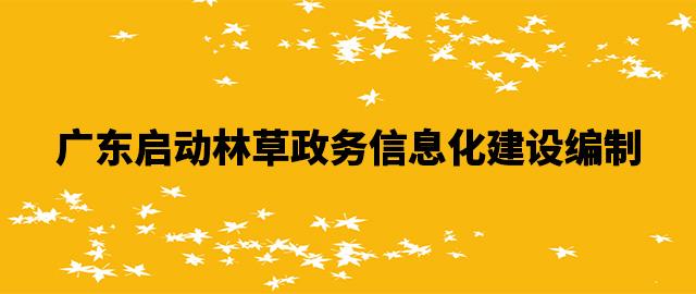 广东启动林草政务信息化建设编制