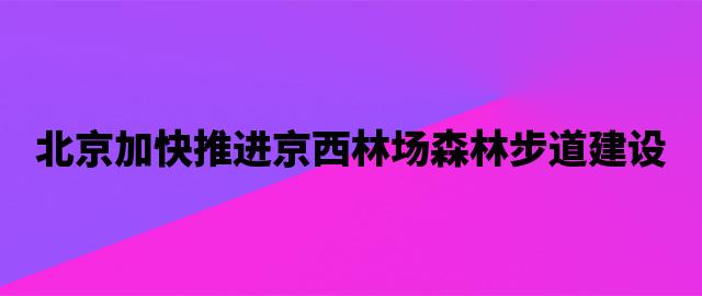 北京加快推进京西林场森林步道建设