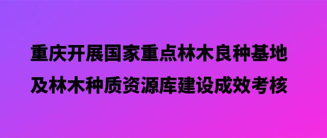 重庆开展国家重点林木良种基地及林木种质资源库建设成效考核