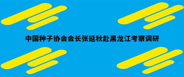 中国种子协会会长张延秋赴黑龙江考察调研