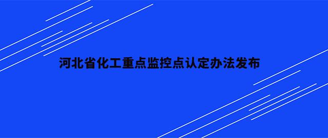 河北省化工重点监控点认定办法发布