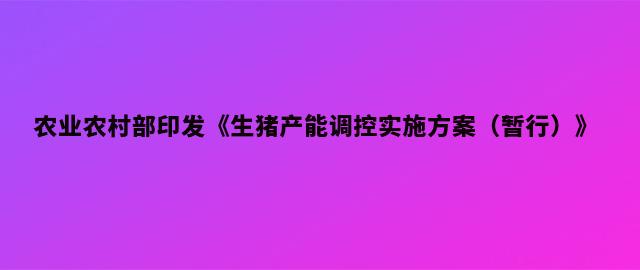 农业农村部印发《生猪产能调控实施方案(暂行)》