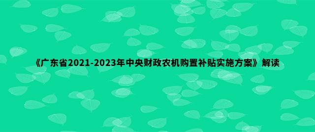 《广东省2021-2023年中央财政农机购置补贴实施方案》解读