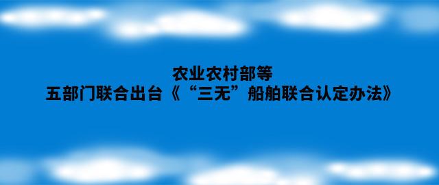 """农业农村部等五部门联合出台《""""三无""""船舶联合认定办法》"""