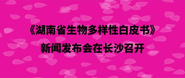 《湖南省生物多样性白皮书》新闻发布会在长沙召开