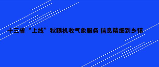 """十三省""""上线""""秋粮机收气象服务 信息精细到乡镇"""