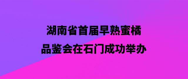 湖南省首届早熟蜜橘品鉴会在石门成功举办