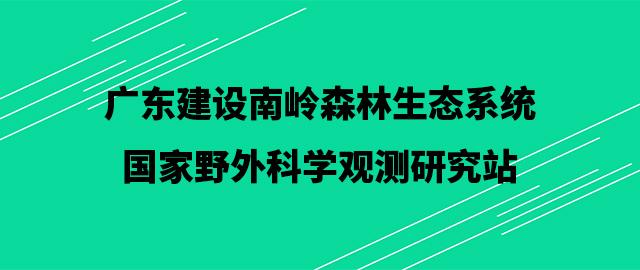 广东建设南岭森林生态系统国家野外科学观测研究站