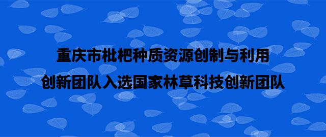 重庆市枇杷种质资源创制与利用创新团队入选国家林草科技创新团队