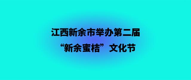 """江西 新余市举办第二届""""新余蜜桔""""文化节"""